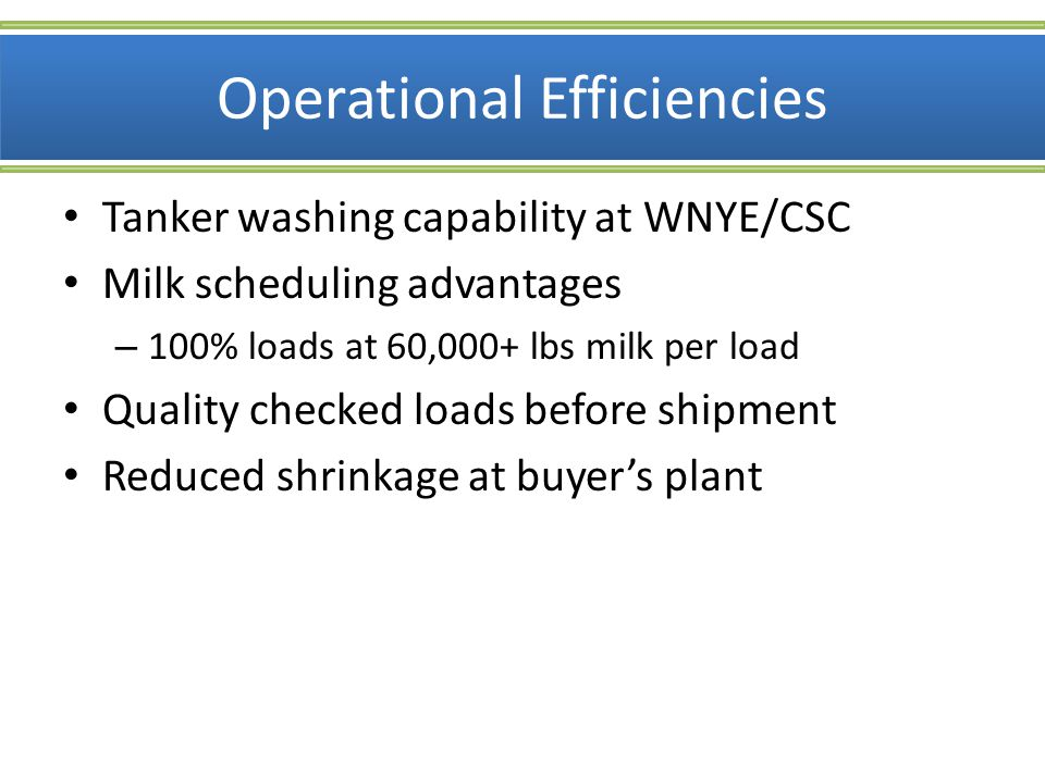 Operational Efficiencies Tanker washing capability at WNYE/CSC Milk scheduling advantages – 100% loads at 60,000+ lbs milk per load Quality checked lo