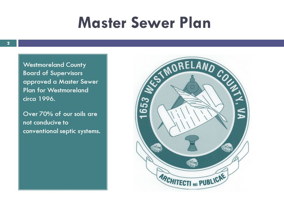 Master Sewer Plan Westmoreland County Board of Supervisors approved a Master Sewer Plan for Westmoreland circa 1996. Over 70% of our soils are not con