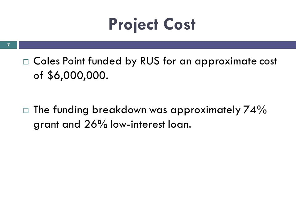 Project Cost  Coles Point funded by RUS for an approximate cost of $6,000,000.  The funding breakdown was approximately 74% grant and 26% low-intere