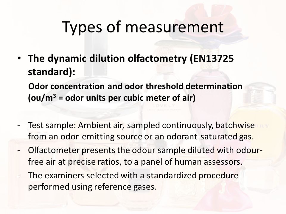 Types of measurement The dynamic dilution olfactometry (EN13725 standard): Odor concentration and odor threshold determination (ou/m 3 = odor units pe