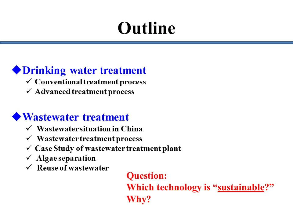  Drinking water treatment Conventional treatment process Advanced treatment process  Wastewater treatment Wastewater situation in China Wastewater treatment process Case Study of wastewater treatment plant Algae separation Reuse of wastewater Outline Question: Which technology is sustainable Why