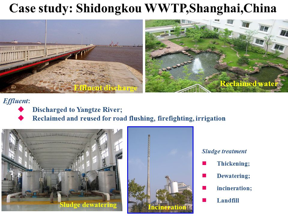 Effluent:  Discharged to Yangtze River;  Reclaimed and reused for road flushing, firefighting, irrigation Effluent discharge Reclaimed water Case study: Shidongkou WWTP,Shanghai,China Sludge treatment Thickening; Dewatering; incineration; Landfill Sludge dewatering Incineration