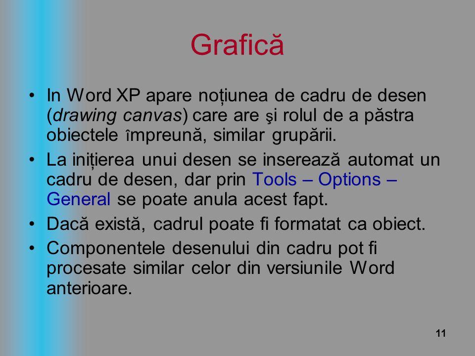 11 Grafică In Word XP apare noţiunea de cadru de desen (drawing canvas) care are ş i rolul de a păstra obiectele î mpreună, similar grupării. La iniţi