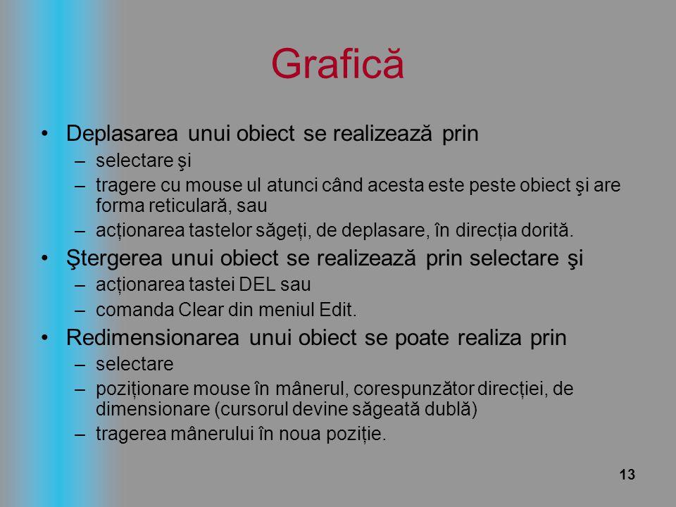 13 Grafică Deplasarea unui obiect se realizează prin –selectare şi –tragere cu mouse ul atunci când acesta este peste obiect şi are forma reticulară,
