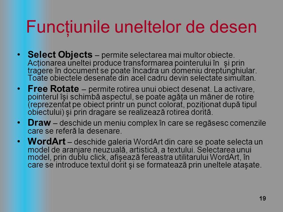 19 Funcţiunile uneltelor de desen Select Objects – permite selectarea mai multor obiecte. Acţionarea uneltei produce transformarea pointerului în şi p