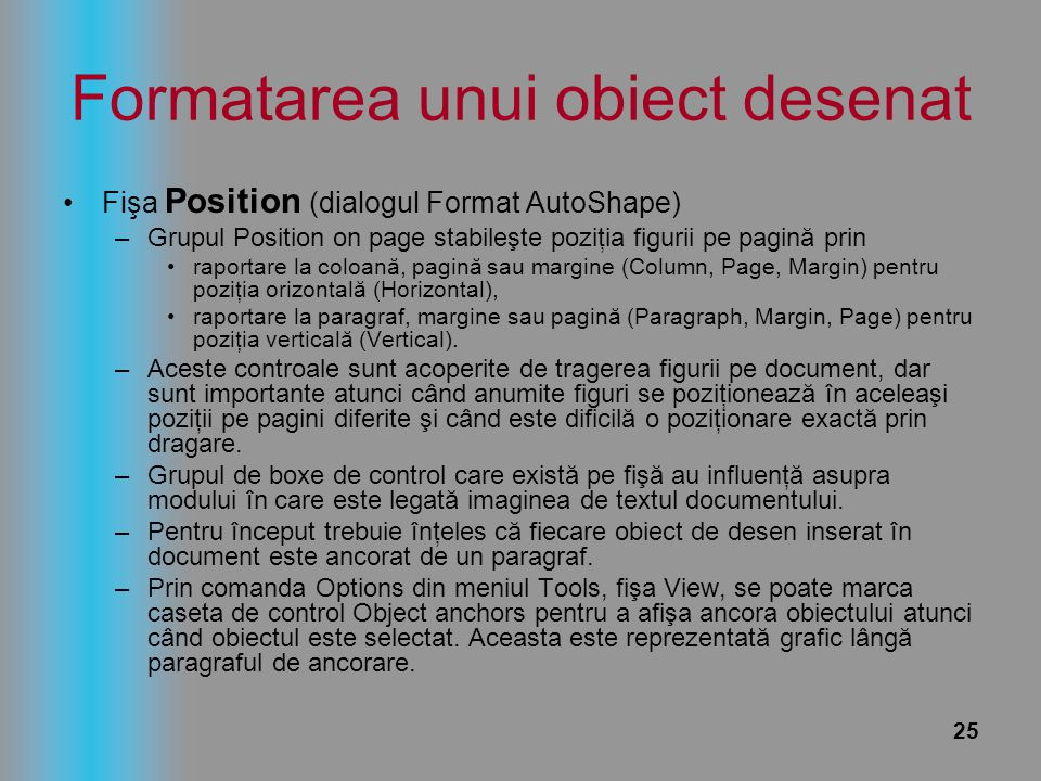 25 Formatarea unui obiect desenat Fişa Position (dialogul Format AutoShape) –Grupul Position on page stabileşte poziţia figurii pe pagină prin raporta