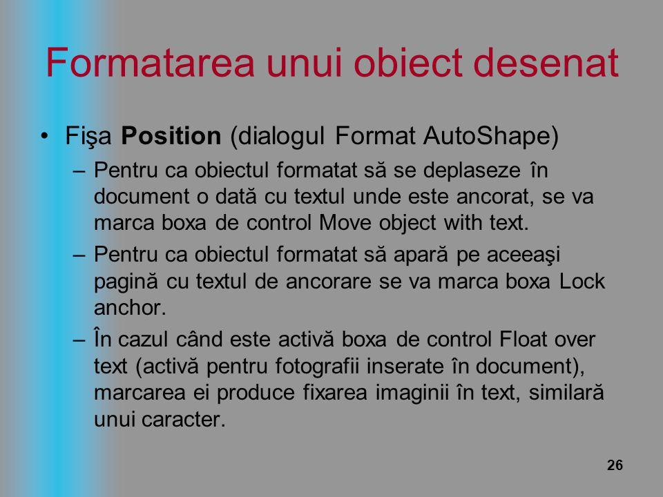 26 Formatarea unui obiect desenat Fişa Position (dialogul Format AutoShape) –Pentru ca obiectul formatat să se deplaseze în document o dată cu textul