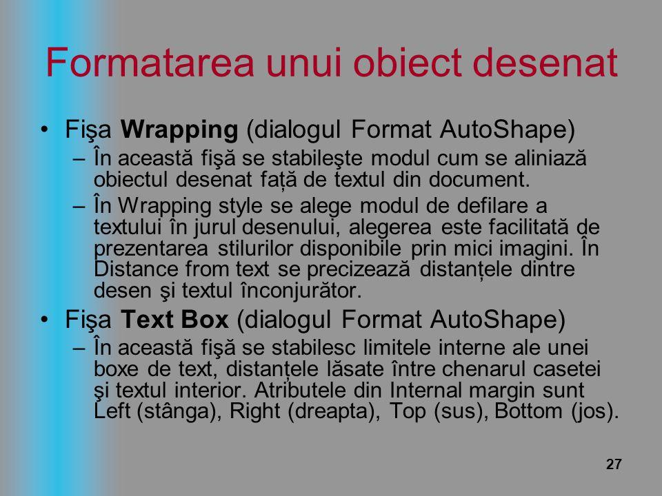 27 Formatarea unui obiect desenat Fişa Wrapping (dialogul Format AutoShape) –În această fişă se stabileşte modul cum se aliniază obiectul desenat faţă