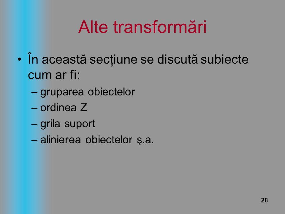 28 Alte transformări În această secţiune se discută subiecte cum ar fi: –gruparea obiectelor –ordinea Z –grila suport –alinierea obiectelor ş.a.