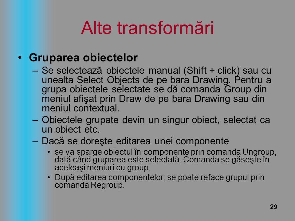 29 Alte transformări Gruparea obiectelor –Se selectează obiectele manual (Shift + click) sau cu unealta Select Objects de pe bara Drawing. Pentru a gr