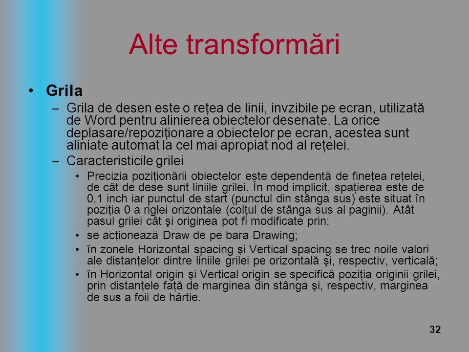 32 Alte transformări Grila –Grila de desen este o reţea de linii, invzibile pe ecran, utilizată de Word pentru alinierea obiectelor desenate. La orice