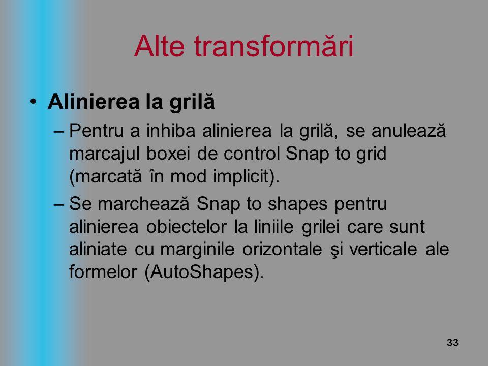 33 Alte transformări Alinierea la grilă –Pentru a inhiba alinierea la grilă, se anulează marcajul boxei de control Snap to grid (marcată în mod implic