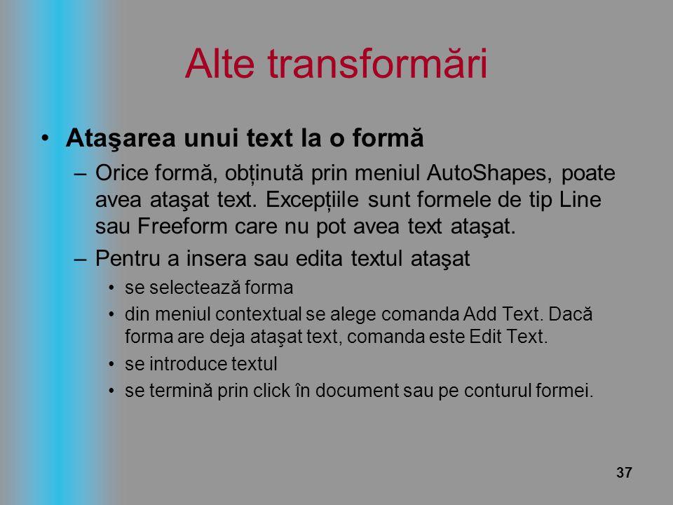 37 Alte transformări Ataşarea unui text la o formă –Orice formă, obţinută prin meniul AutoShapes, poate avea ataşat text. Excepţiile sunt formele de t