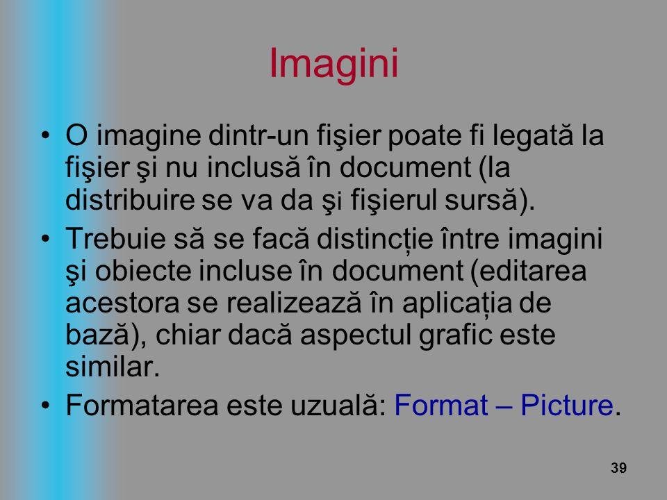 39 Imagini O imagine dintr-un fişier poate fi legată la fişier şi nu inclusă în document (la distribuire se va da ş i fişierul sursă). Trebuie să se f