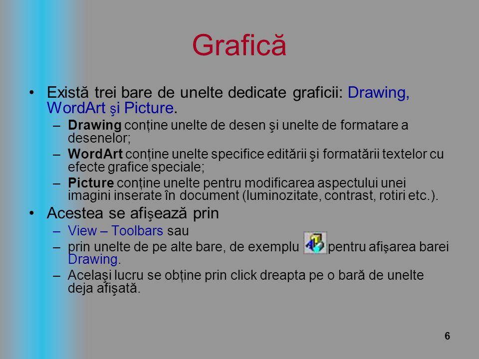 6 Grafică Există trei bare de unelte dedicate graficii: Drawing, WordArt ş i Picture. –Drawing conţine unelte de desen şi unelte de formatare a desene