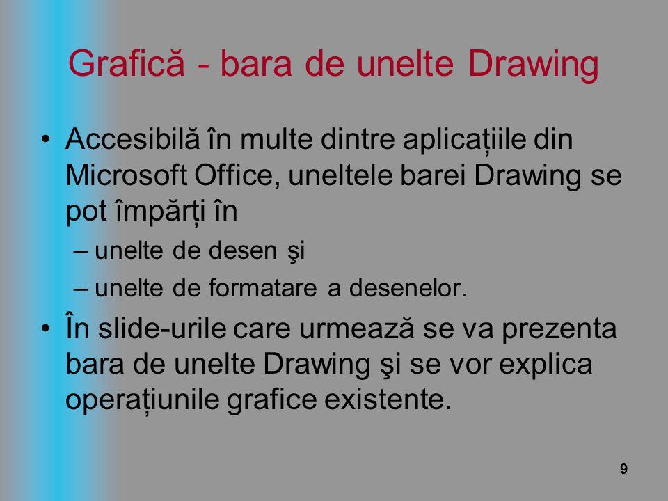 9 Grafică - bara de unelte Drawing Accesibilă în multe dintre aplicaţiile din Microsoft Office, uneltele barei Drawing se pot împărţi în –unelte de de