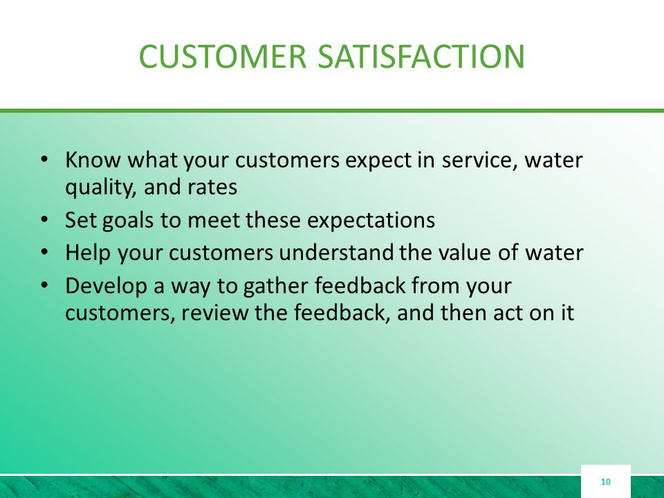 CUSTOMER SATISFACTION Know what your customers expect in service, water quality, and rates Set goals to meet these expectations Help your customers understand the value of water Develop a way to gather feedback from your customers, review the feedback, and then act on it 10