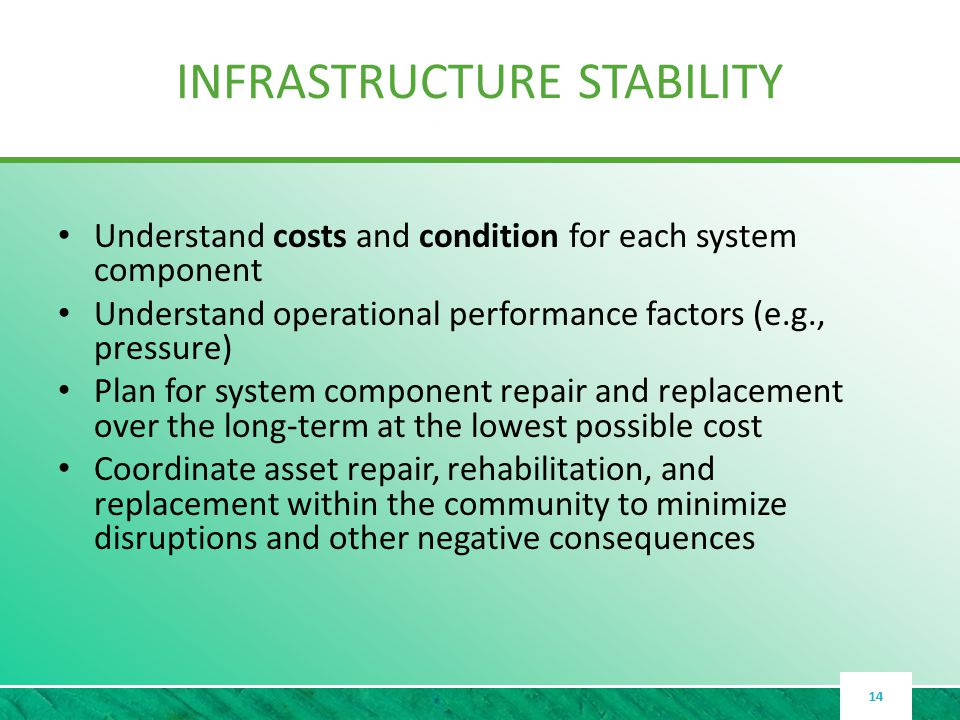 INFRASTRUCTURE STABILITY Understand costs and condition for each system component Understand operational performance factors (e.g., pressure) Plan for system component repair and replacement over the long-term at the lowest possible cost Coordinate asset repair, rehabilitation, and replacement within the community to minimize disruptions and other negative consequences 14