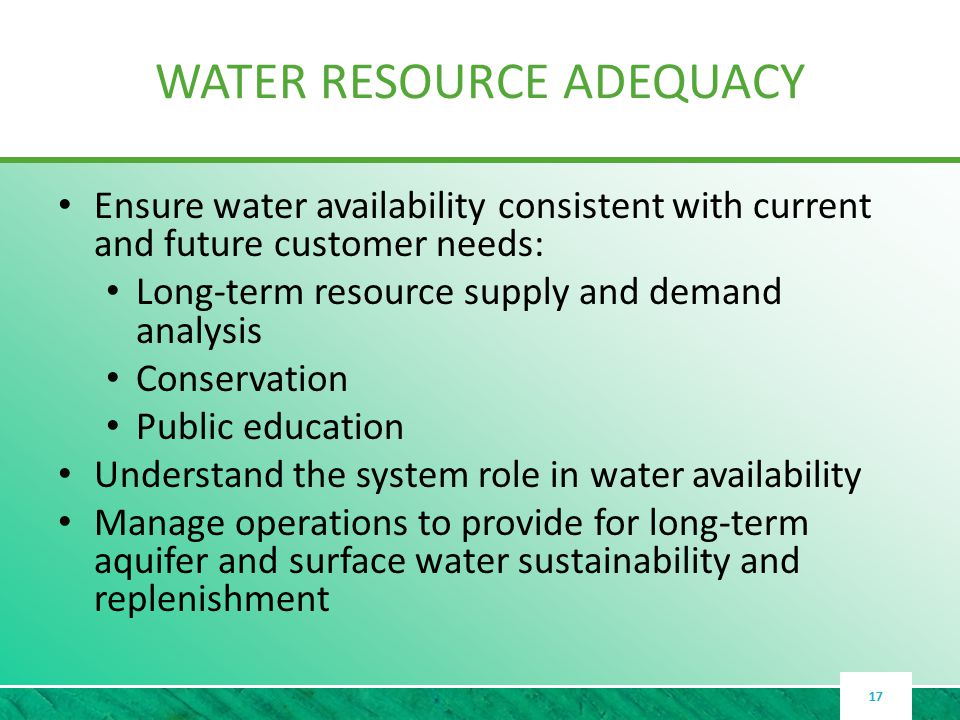 WATER RESOURCE ADEQUACY Ensure water availability consistent with current and future customer needs: Long-term resource supply and demand analysis Conservation Public education Understand the system role in water availability Manage operations to provide for long-term aquifer and surface water sustainability and replenishment 17