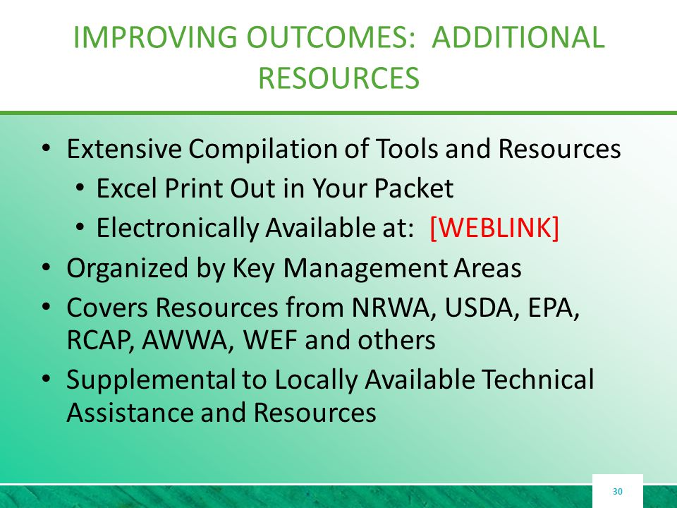 IMPROVING OUTCOMES: ADDITIONAL RESOURCES Extensive Compilation of Tools and Resources Excel Print Out in Your Packet Electronically Available at: [WEBLINK] Organized by Key Management Areas Covers Resources from NRWA, USDA, EPA, RCAP, AWWA, WEF and others Supplemental to Locally Available Technical Assistance and Resources 30