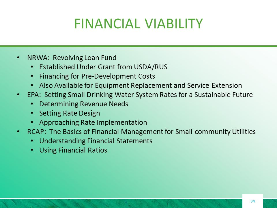 FINANCIAL VIABILITY NRWA: Revolving Loan Fund Established Under Grant from USDA/RUS Financing for Pre-Development Costs Also Available for Equipment Replacement and Service Extension EPA: Setting Small Drinking Water System Rates for a Sustainable Future Determining Revenue Needs Setting Rate Design Approaching Rate Implementation RCAP: The Basics of Financial Management for Small-community Utilities Understanding Financial Statements Using Financial Ratios 34