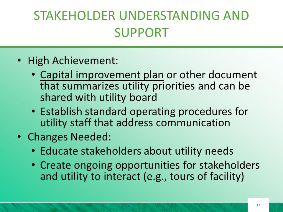 STAKEHOLDER UNDERSTANDING AND SUPPORT High Achievement: Capital improvement plan or other document that summarizes utility priorities and can be shared with utility board Establish standard operating procedures for utility staff that address communication Changes Needed: Educate stakeholders about utility needs Create ongoing opportunities for stakeholders and utility to interact (e.g., tours of facility) 37