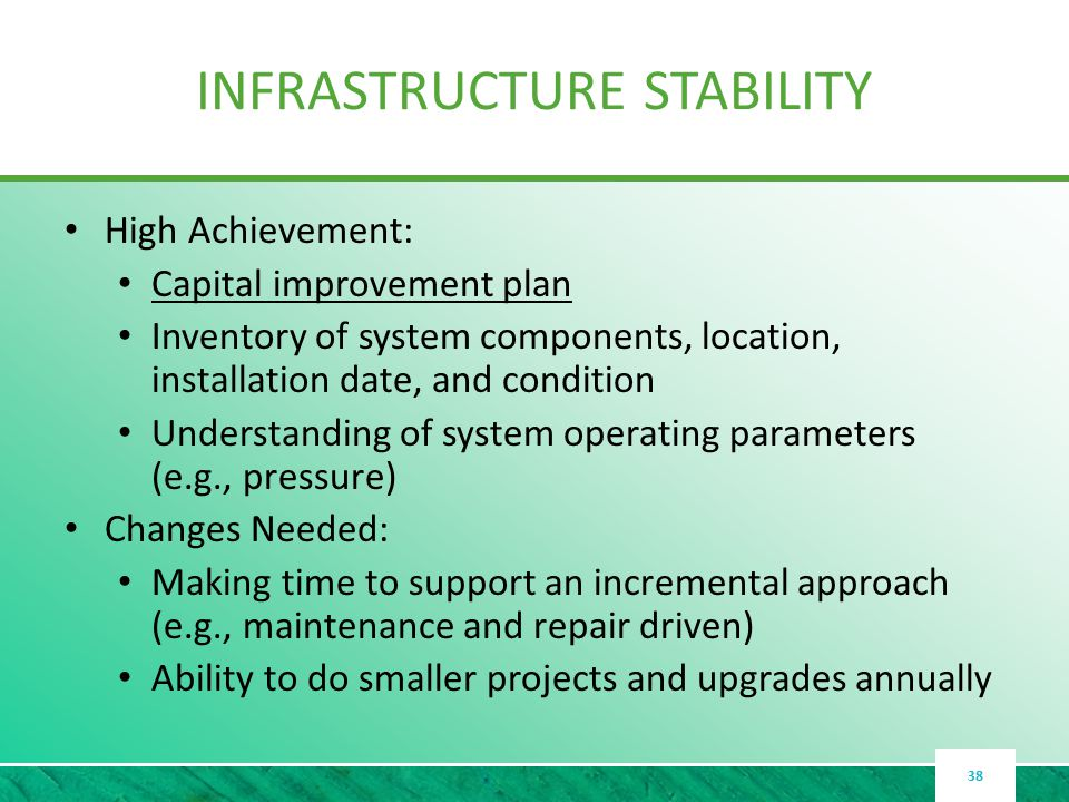 INFRASTRUCTURE STABILITY High Achievement: Capital improvement plan Inventory of system components, location, installation date, and condition Understanding of system operating parameters (e.g., pressure) Changes Needed: Making time to support an incremental approach (e.g., maintenance and repair driven) Ability to do smaller projects and upgrades annually 38