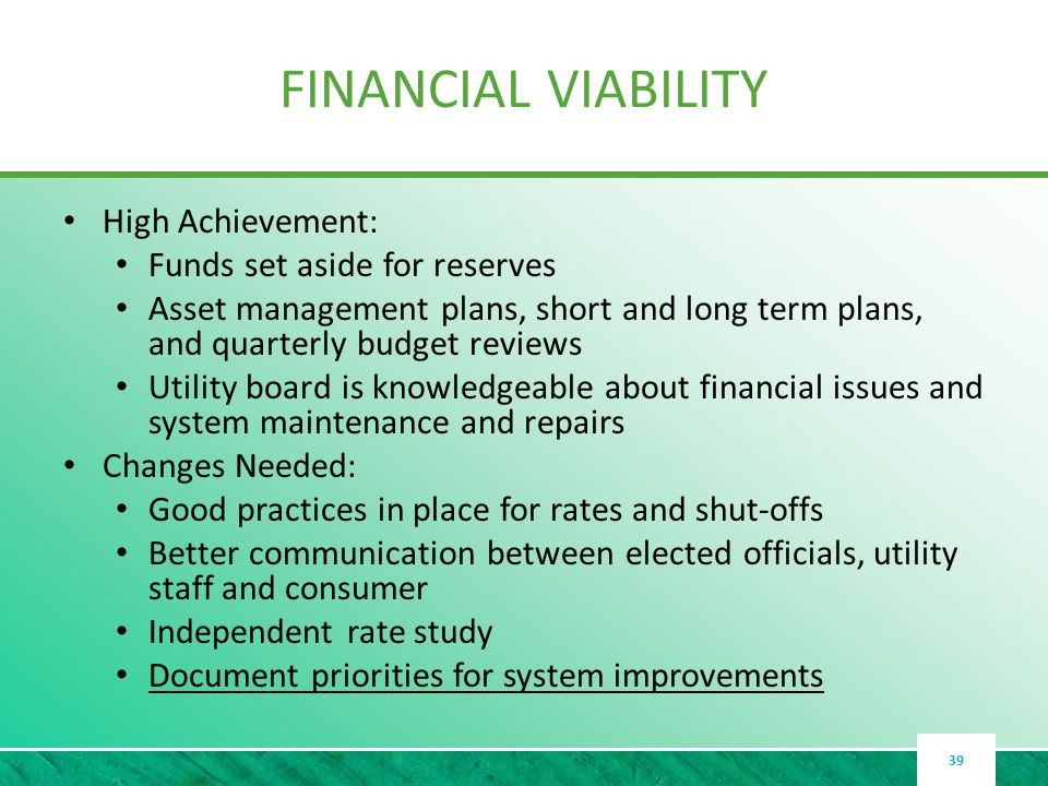 FINANCIAL VIABILITY High Achievement: Funds set aside for reserves Asset management plans, short and long term plans, and quarterly budget reviews Utility board is knowledgeable about financial issues and system maintenance and repairs Changes Needed: Good practices in place for rates and shut-offs Better communication between elected officials, utility staff and consumer Independent rate study Document priorities for system improvements 39