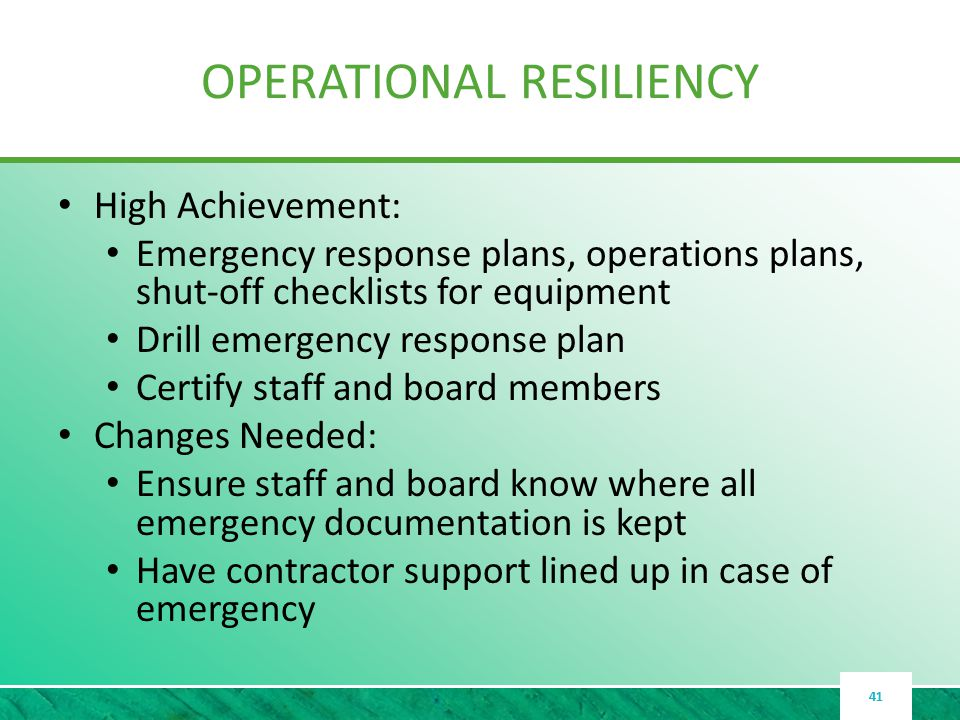 OPERATIONAL RESILIENCY High Achievement: Emergency response plans, operations plans, shut-off checklists for equipment Drill emergency response plan Certify staff and board members Changes Needed: Ensure staff and board know where all emergency documentation is kept Have contractor support lined up in case of emergency 41