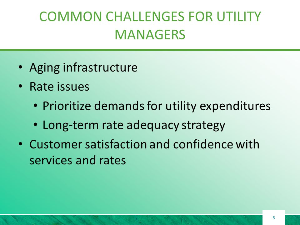 COMMON CHALLENGES FOR UTILITY MANAGERS Aging infrastructure Rate issues Prioritize demands for utility expenditures Long-term rate adequacy strategy Customer satisfaction and confidence with services and rates 5