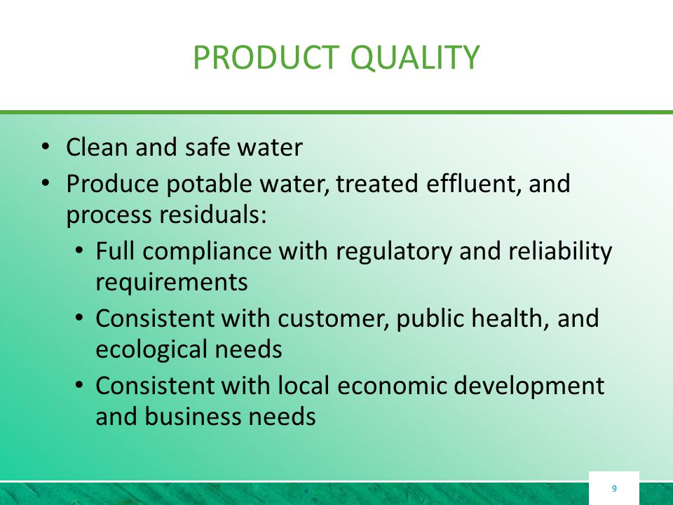 PRODUCT QUALITY Clean and safe water Produce potable water, treated effluent, and process residuals: Full compliance with regulatory and reliability requirements Consistent with customer, public health, and ecological needs Consistent with local economic development and business needs 9