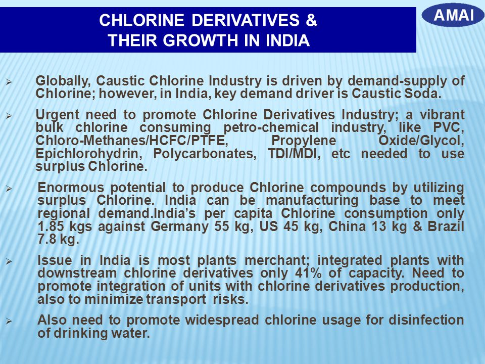  Globally, Caustic Chlorine Industry is driven by demand-supply of Chlorine; however, in India, key demand driver is Caustic Soda.  Urgent need to p