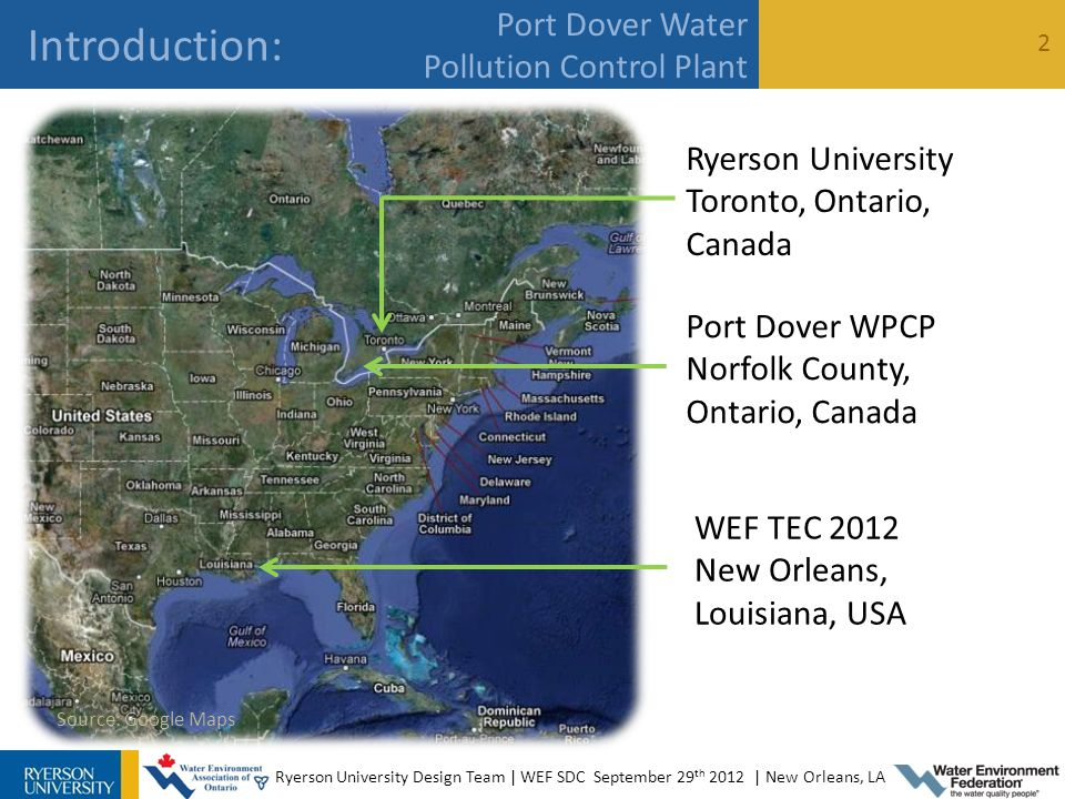 Ryerson University Design Team | WEF SDC September 29 th 2012 | New Orleans, LA Introduction: 2 Port Dover Water Pollution Control Plant WEF TEC 2012 New Orleans, Louisiana, USA Ryerson University Toronto, Ontario, Canada Port Dover WPCP Norfolk County, Ontario, Canada Source: Google Maps