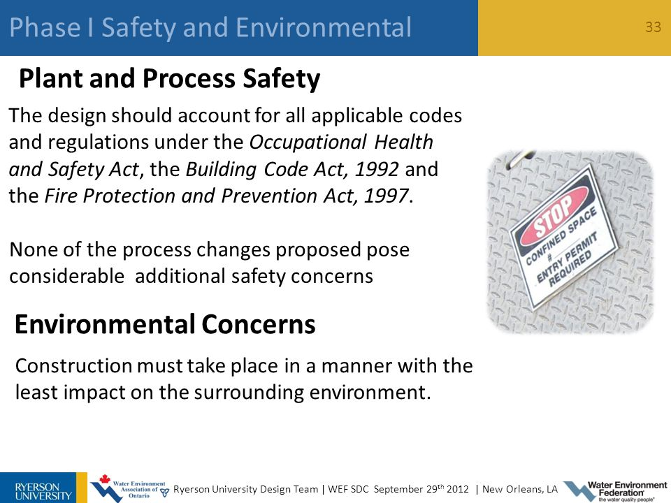 Ryerson University Design Team | WEF SDC September 29 th 2012 | New Orleans, LA Phase I Safety and Environmental 33 Plant and Process Safety None of the process changes proposed pose considerable additional safety concerns The design should account for all applicable codes and regulations under the Occupational Health and Safety Act, the Building Code Act, 1992 and the Fire Protection and Prevention Act, 1997.
