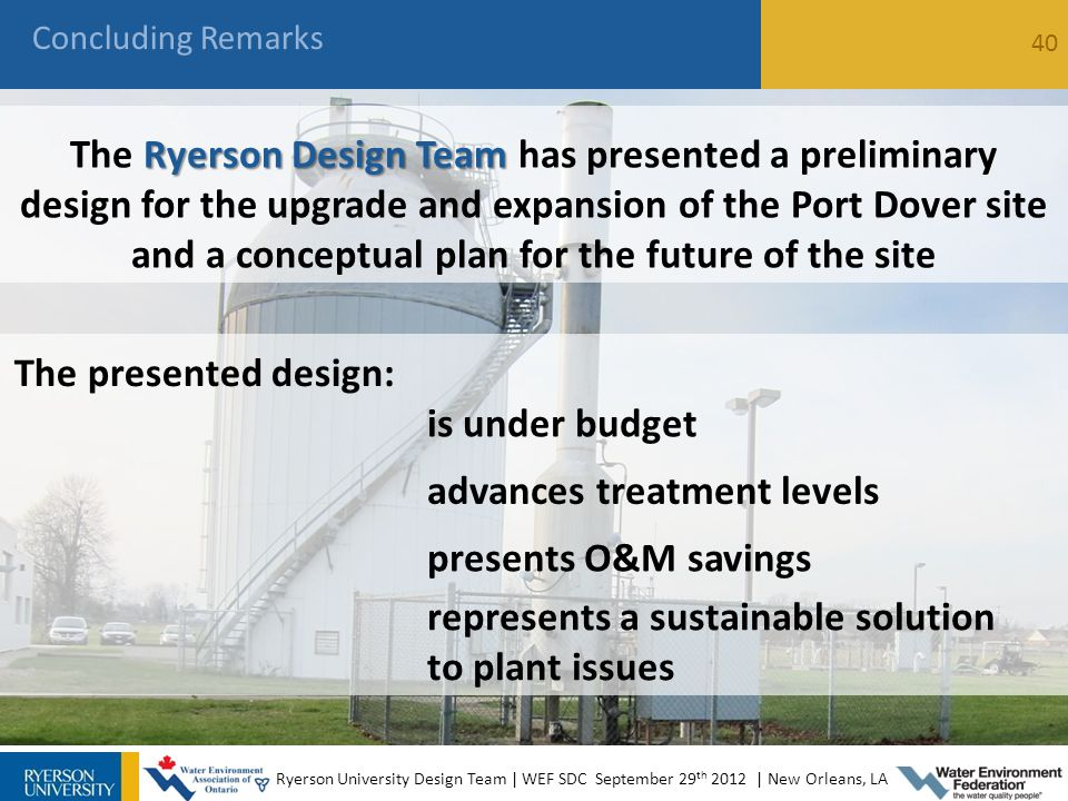 Concluding Remarks 40 Ryerson University Design Team | WEF SDC September 29 th 2012 | New Orleans, LA Ryerson Design Team The Ryerson Design Team has presented a preliminary design for the upgrade and expansion of the Port Dover site and a conceptual plan for the future of the site The presented design: is under budget advances treatment levels presents O&M savings represents a sustainable solution to plant issues