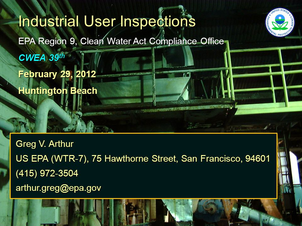 Industrial User Inspections EPA Region 9, Clean Water Act Compliance Office CWEA 39 th February 29, 2012 Huntington Beach Greg V.
