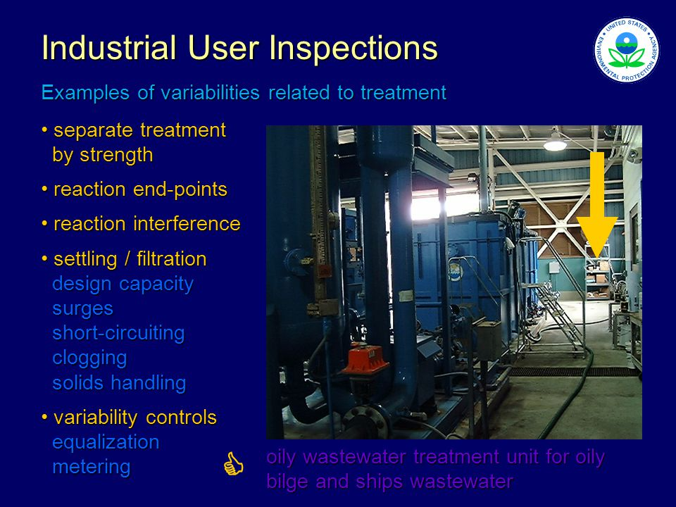 Industrial User Inspections Examples of variabilities related to treatment separate treatment separate treatment by strength by strength reaction end-points reaction end-points reaction interference reaction interference settling / filtration settling / filtration design capacity design capacity surges surges short-circuiting short-circuiting clogging clogging solids handling solids handling variability controls variability controls equalization equalization metering metering oily wastewater treatment unit for oily bilge and ships wastewater 