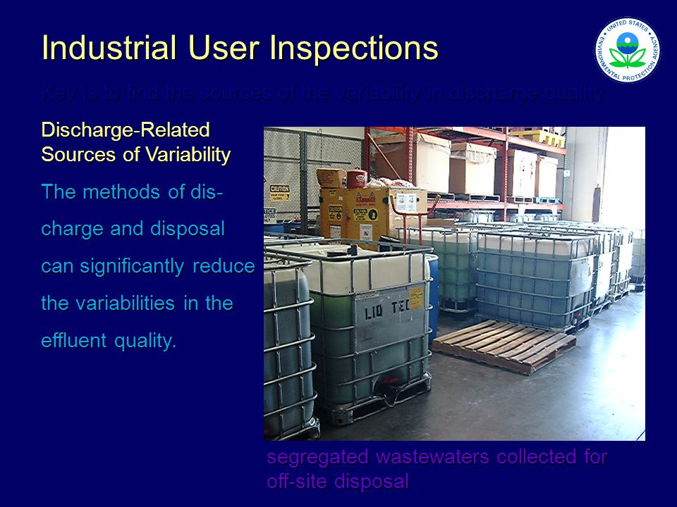 segregated wastewaters collected for off-site disposal Industrial User Inspections Key is to find the sources of the variability in discharge quality