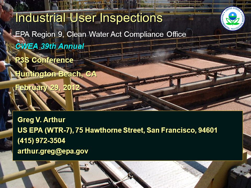 Industrial User Inspections EPA Region 9, Clean Water Act Compliance Office CWEA 39th Annual P3S Conference Huntington Beach, CA February 29, 2012 Gre