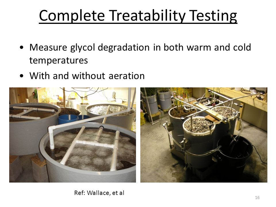 Complete Treatability Testing 16 Measure glycol degradation in both warm and cold temperatures With and without aeration Ref: Wallace, et al