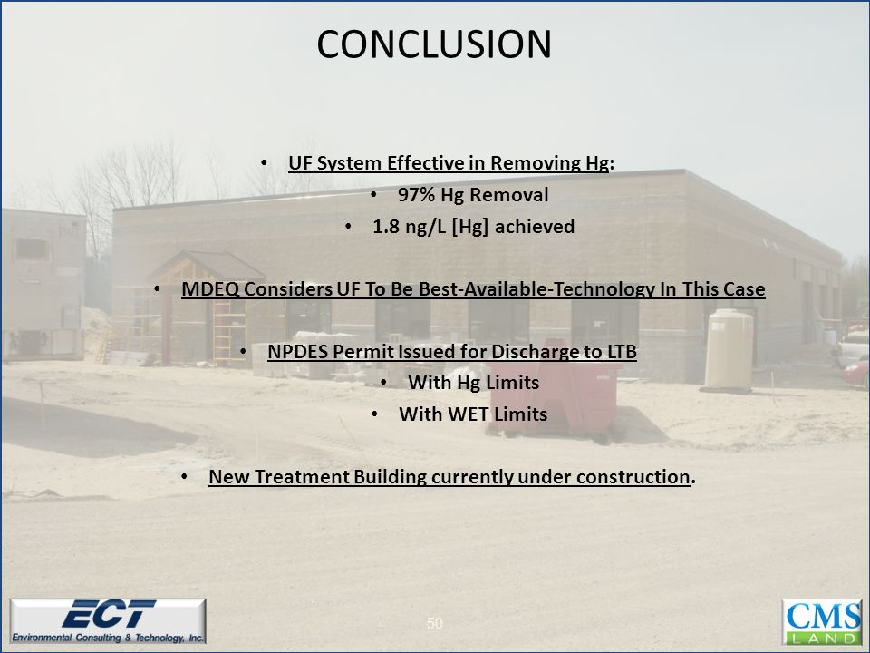 50 UF System Effective in Removing Hg: 97% Hg Removal 1.8 ng/L [Hg] achieved MDEQ Considers UF To Be Best-Available-Technology In This Case NPDES Permit Issued for Discharge to LTB With Hg Limits With WET Limits New Treatment Building currently under construction.