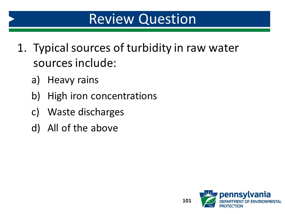 1.Typical sources of turbidity in raw water sources include: a)Heavy rains b)High iron concentrations c)Waste discharges d)All of the above Review Que
