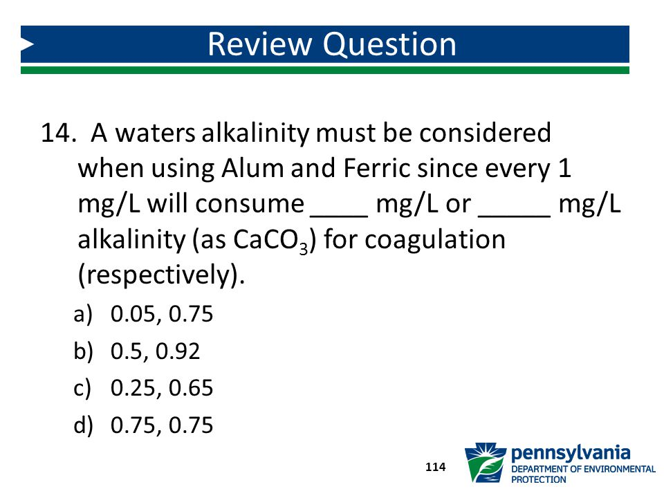 14. A waters alkalinity must be considered when using Alum and Ferric since every 1 mg/L will consume ____ mg/L or _____ mg/L alkalinity (as CaCO 3 )