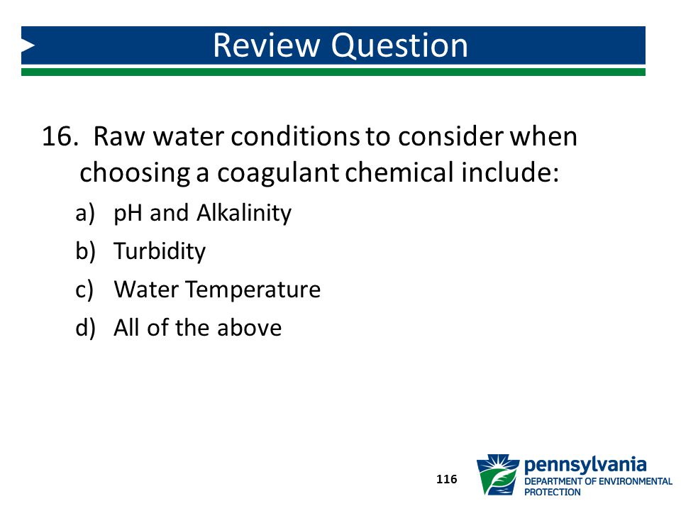 16. Raw water conditions to consider when choosing a coagulant chemical include: a)pH and Alkalinity b)Turbidity c)Water Temperature d)All of the abov