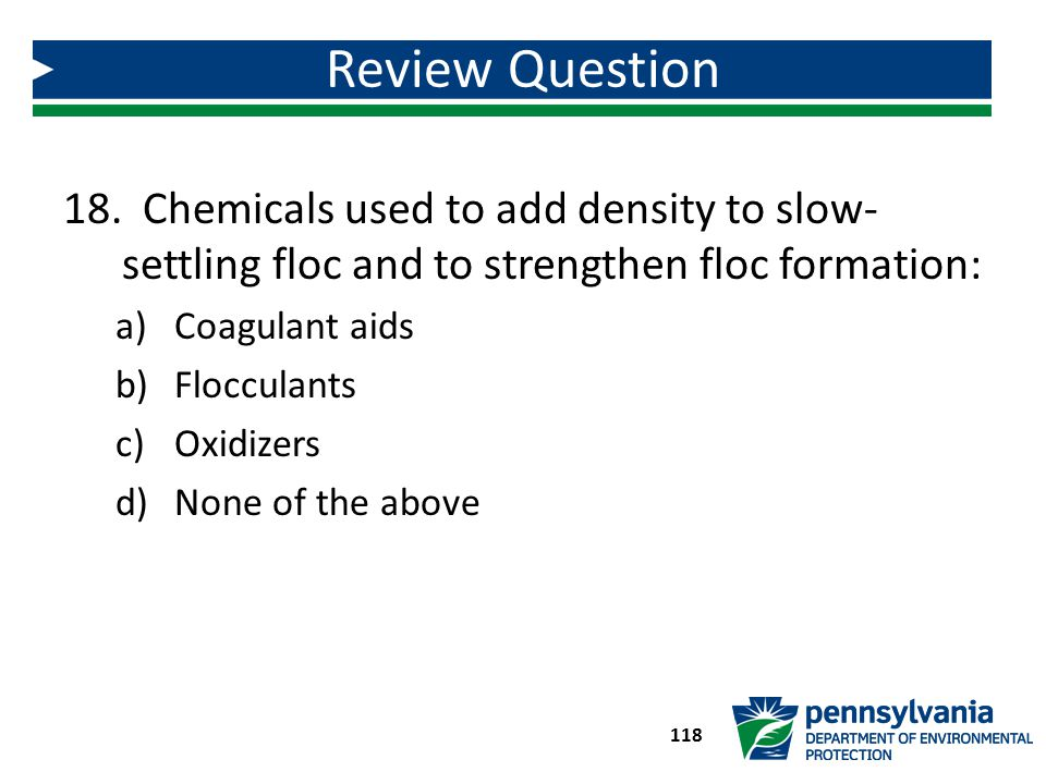 18. Chemicals used to add density to slow- settling floc and to strengthen floc formation: a)Coagulant aids b)Flocculants c)Oxidizers d)None of the ab