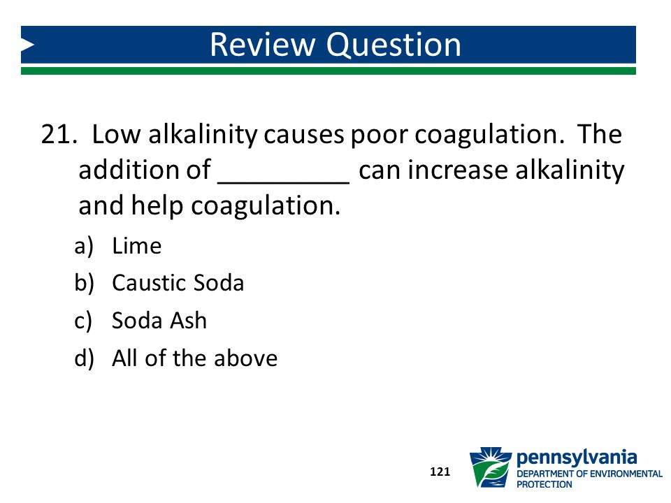 21. Low alkalinity causes poor coagulation. The addition of _________ can increase alkalinity and help coagulation. a)Lime b)Caustic Soda c)Soda Ash d