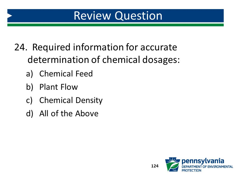 24. Required information for accurate determination of chemical dosages: a)Chemical Feed b)Plant Flow c)Chemical Density d)All of the Above Review Que
