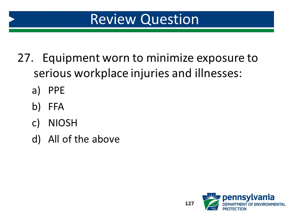27. Equipment worn to minimize exposure to serious workplace injuries and illnesses: a)PPE b)FFA c)NIOSH d)All of the above Review Question 127