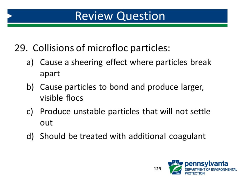 29. Collisions of microfloc particles: a)Cause a sheering effect where particles break apart b)Cause particles to bond and produce larger, visible flo