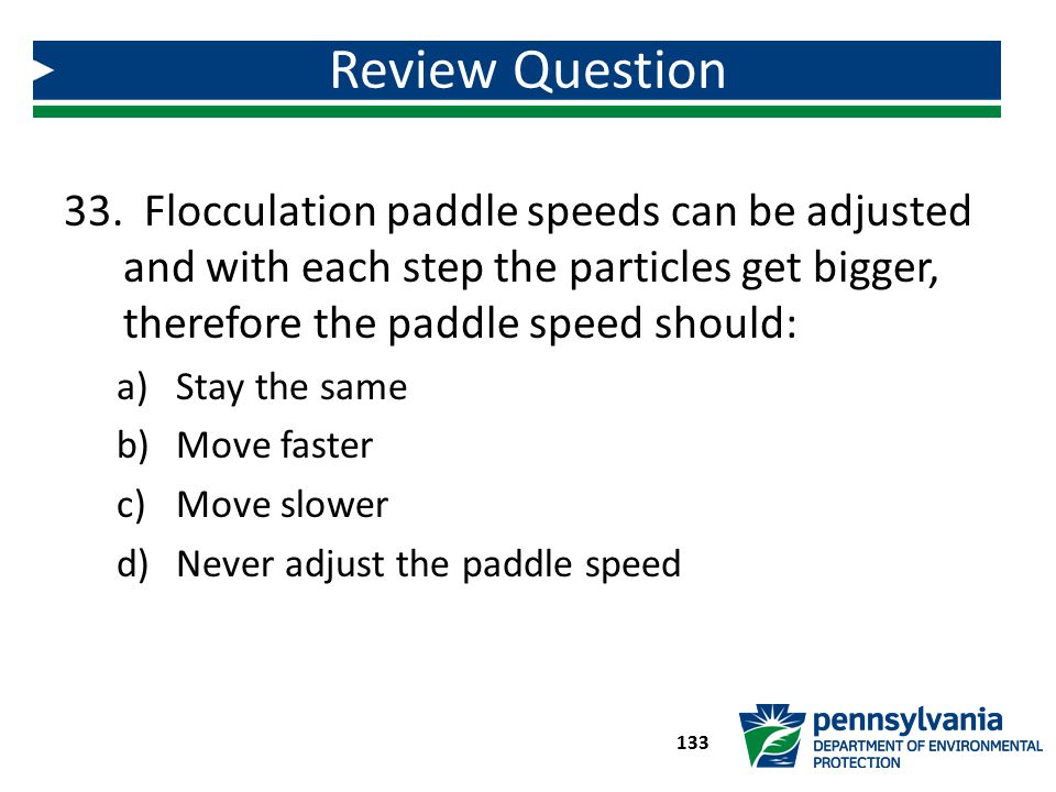 33. Flocculation paddle speeds can be adjusted and with each step the particles get bigger, therefore the paddle speed should: a)Stay the same b)Move